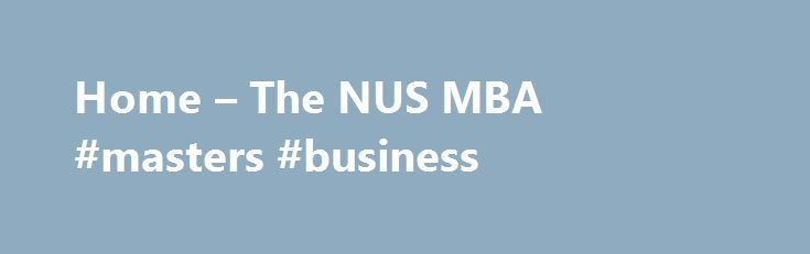 Home – The NUS MBA #masters #business http://las-vegas.remmont.com/home-the-nus-mba-masters-business/  # FORGING WORLD LEADERS NUS MBA? The NUS MBA provides an energizing forum for growth and discovery that will prepare you for leadership roles in today's competitive global marketplace. Merging East and West, the MBA curriculum integrates Western business models and leadership tenets from a distinctly Asian perspective. Outside the classroom, overseas student exchanges, student-led study…