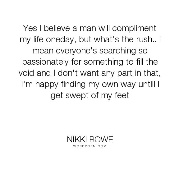 "Nikki Rowe - ""Yes I believe a man will compliment my life oneday, but what's the rush.. I mean..."". quotes, inspiration, women, love-quotes, dream, woman, love, instinct, quotes-for-her, she-quotes, empowered, pathway"