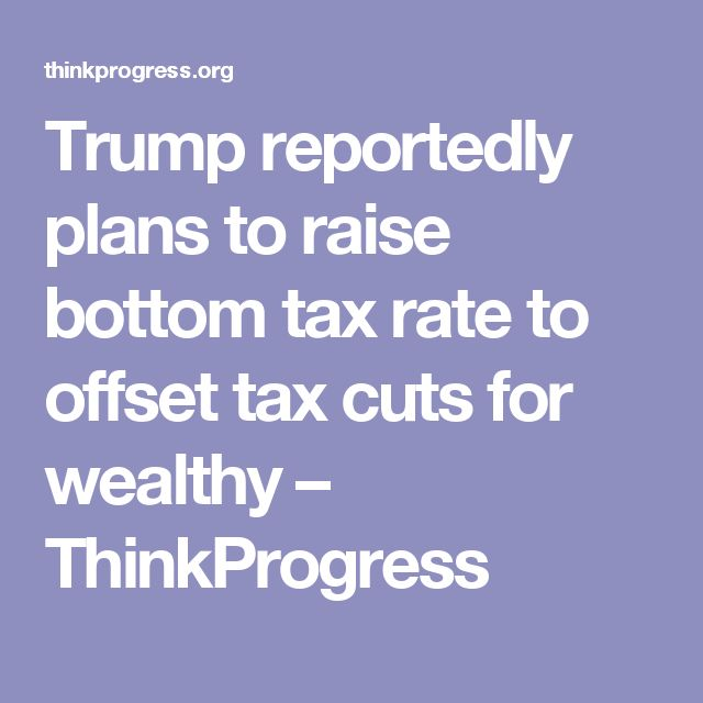 Trump reportedly plans to raise bottom tax rate to offset tax cuts for wealthy – ThinkProgress