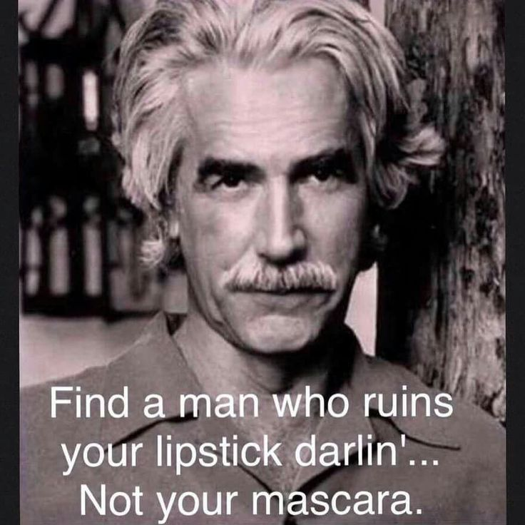 Find a man who ruins your lipstick..not your mascara!