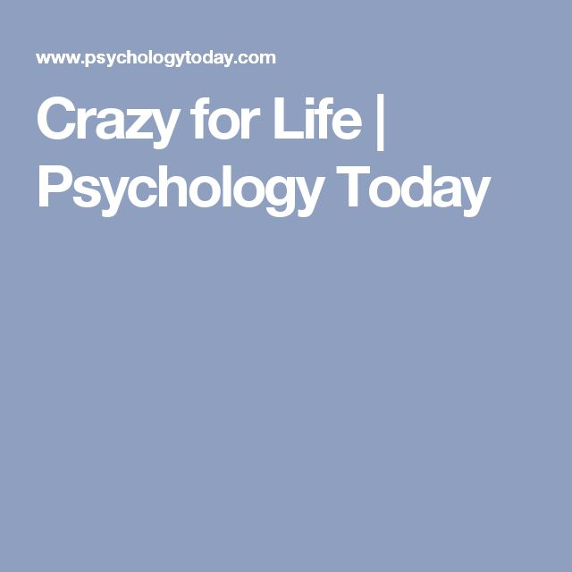 Crazy for Life | Psychology Today