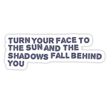 Turn your face to the sun and the shadows fall behind you / Inspirational stickers / inspirational stickers michaels / inspirational stickers scrapbooking / inspirational stickers for planner / inspirational stickers for walls / inspirational stickers hobby lobby / inspirational stickers for facebook / inspirational stickers walmart / inspirational stickers printable / inspirational stickers for cars / inspirational wall art stickers ...