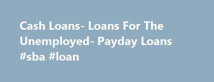 Cash Loans- Loans For The Unemployed- Payday Loans #sba #loan http://loans.nef2.com/2017/04/29/cash-loans-loans-for-the-unemployed-payday-loans-sba-loan/  #payday loans for unemployed # Payday Loans Cash needs can happen at any time, at any circumstances. Shortage of cash will only worsen the situation. Applying for payday loans at Loans For The Unemployed will help you take care of…  Read more