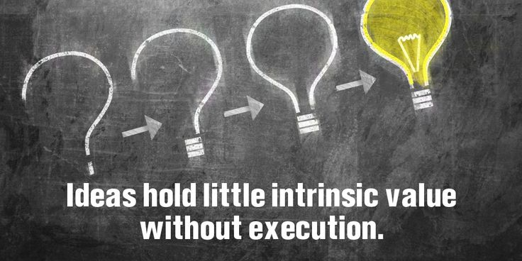 Ideas hold little intrinsic value without execution. ~Sayings  #idea #value #execution #intrinsic #quotes