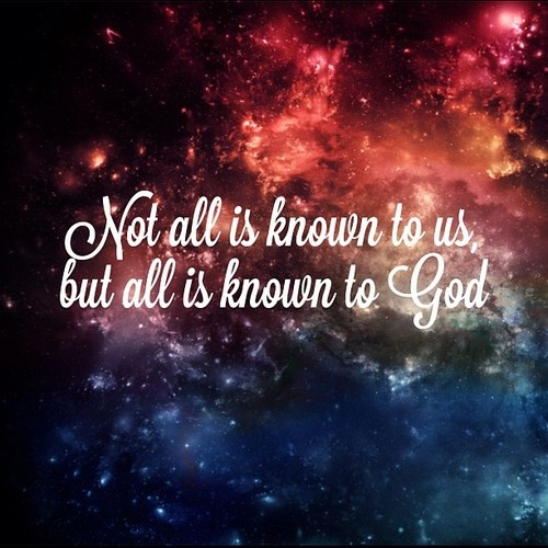 Not all is known to us, but all is known to God.