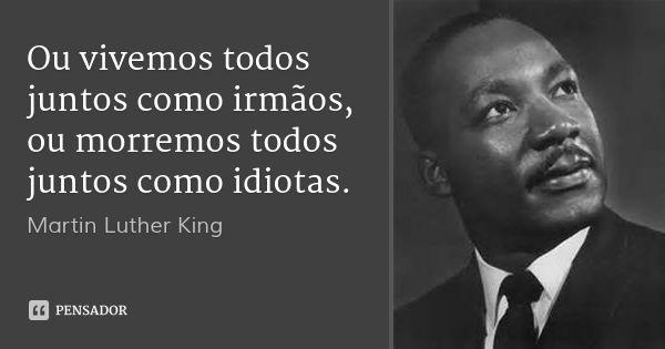 Ou vivemos todos juntos como irmãos, ou morremos todos juntos como idiotas. — Martin Luther King