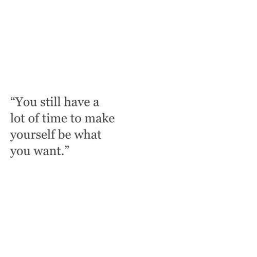 you still have a lot of time to make yourself be what you want.