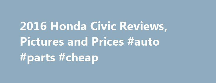 2016 Honda Civic Reviews, Pictures and Prices #auto #parts #cheap http://poland.remmont.com/2016-honda-civic-reviews-pictures-and-prices-auto-parts-cheap/  #used honda civic # Honda Civic Review Research Other Years Critics say the redesigned 2016 Honda Civic is among the best compact cars you can buy, with responsive handling, an upscale cabin and generous passenger and cargo space. The 2016 Honda Civic is ranked: The 2016 Honda Civic's base 2.0-liter four-cylinder engine delivers adequate…