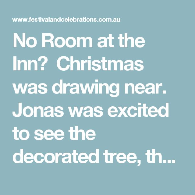 No Room at the Inn?  Christmas was drawing near. Jonas was excited to see the decorated tree, the light of the candles and the aroma of the Christmas biscuits.  He was also especially pleased that this year, he had been given a role in the Christmas play. He was to be one of the people that turned Mary and Joseph away. For many weeks he had practised and his teacher Mrs. Müller, emphasized good pronunciation and acting.  The minister of the church had often told him the story of Mary and…