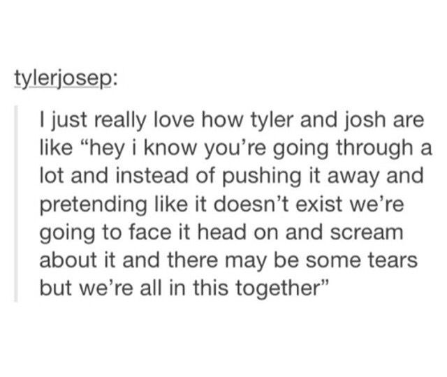 Tyler and Josh are really beautiful in different ways. There's Tyler, who understands what it is I'm feeling and can identify with me and my negativity in a way no one else can. And then there's Josh, who doesn't necessarily know what it's like, and isn't beat up by the world. There are days I really need Tyler to understand. There are days I really need Josh to give me hope. And that's why I love them so much.