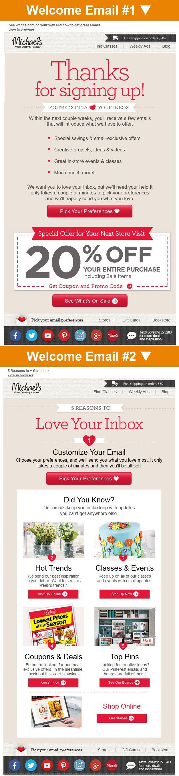 Michaels >> sent 5/2014 >> Get Ready for Savings & Inspiration! >> Your Emails Have Perks - See Inside! >> This responsive 2-email welcome series puts heavy emphasis on setting expectations and collecting preferences. Michaels very clearly wants to create a positive, transparent relationship from the beginning. The second email in the series also does a great job of engaging with great cross-channel calls-to-action. —Midori Kudo, Associate Designer, Salesforce Marketing Cloud