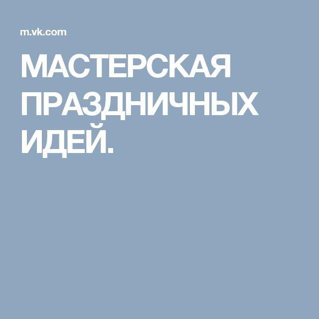 МАСТЕРСКАЯ ПРАЗДНИЧНЫХ ИДЕЙ.