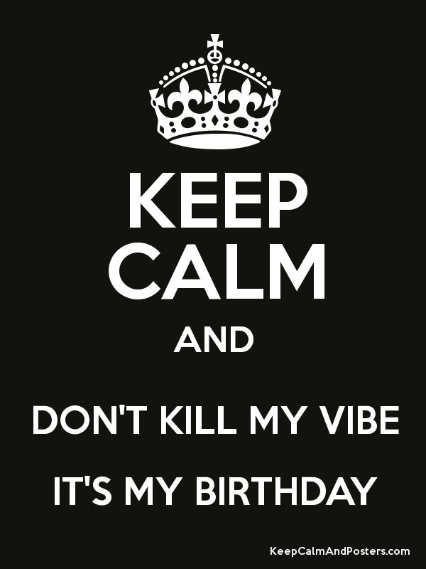dont keep calm it's my birthday