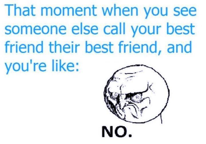 haha! or when you see your best friend call someone else their best friend. or when you know no one is your best friend anymore and you are no one else's.