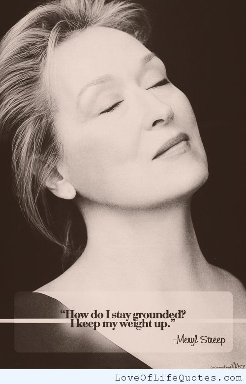 Meryl Streep quote on staying grounded - http://www.loveoflifequotes.com/uncategorized/meryl-streep-quote-staying-grounded/