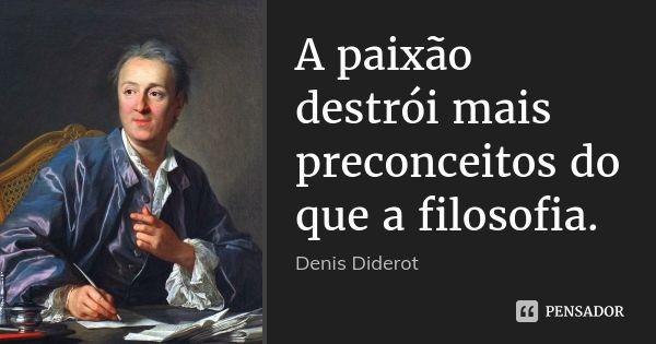 A paixão destrói mais preconceitos do que a filosofia. — Denis Diderot