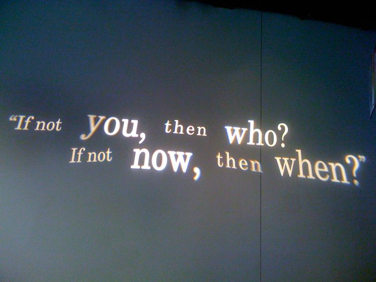if not you, then who?  If not Now, then when?