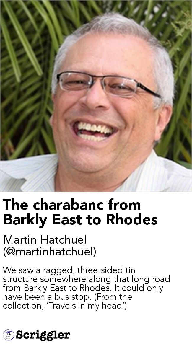 The charabanc from Barkly East to Rhodes by Martin Hatchuel (@martinhatchuel) https://scriggler.com/detailPost/story/78285 We saw a ragged, three-sided tin structure somewhere along that long road from Barkly East to Rhodes. It could only have been a bus stop. (From the collection, 'Travels in my head')