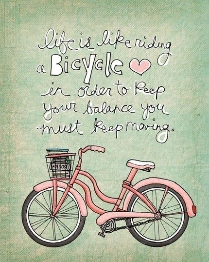 Life is like riding a bicycle: in order to keep your balance, you must keep moving. -- A quote from Albert Einstein