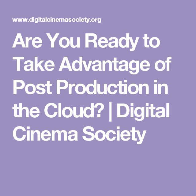 Are You Ready to Take Advantage of Post Production in the Cloud? | Digital Cinema Society
