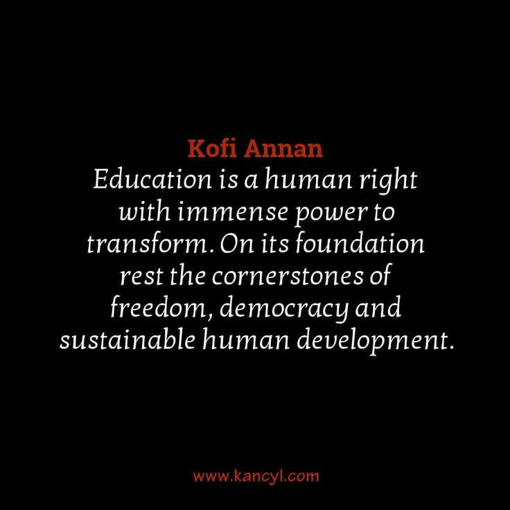 """""""Education is a human right with immense power to transform. On its foundation rest the cornerstones of freedom, democracy and sustainable human development."""", Kofi Annan"""