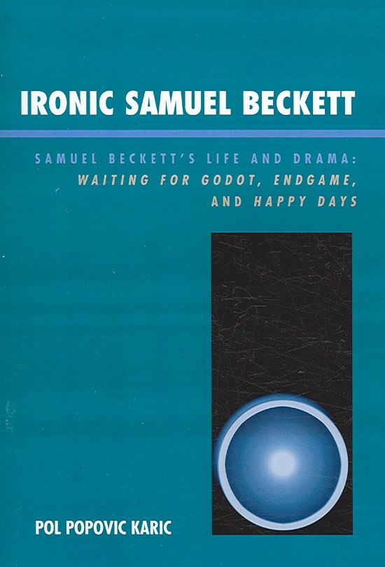 Ironic Samuel Beckett: Samuel Beckett's Life and Drama: Waiting for Godot, Endgame, and Happy Days