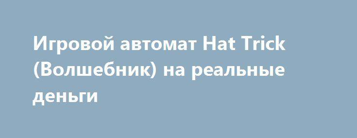 Игровой автомат Hat Trick (Волшебник) на реальные деньги http://onlineigrynadengi.com/hat-trick-avtomat-volshebnik.html  Проверните свой трюк с автоматом Волшебная Шляпа на деньги или фишки. Играйте онлайн в слот Hat Trick и выигрывайте реальные деньги проводя собственные фокусы и иллюзии. Станьте настоящим чародеем и искусником магии с аппарате Волшебник.