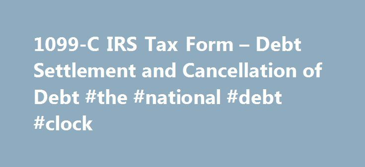 1099-C IRS Tax Form – Debt Settlement and Cancellation of Debt #the #national #debt #clock http://debt.nef2.com/1099-c-irs-tax-form-debt-settlement-and-cancellation-of-debt-the-national-debt-clock/  #tax debt settlement # Debt Settlement with IRS 1099-C for Discharged Debt or Canceled Debt When is a 1099-C Issued For Debt Settlement? Last Updated: March 10, 2015 If and when you settle a debt for less than what you owe, it feels like a done-deal to be celebrated. But temper that sigh of…