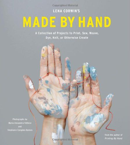 Lena Corwin's Made By Hand: A Collection of Projects to Print, Sew, Weave, Dye, Knit, or Otherwise Create by Lena Corwin,http://www.amazon.com/dp/1617690597/ref=cm_sw_r_pi_dp_gh3xsb0H47MNAH1B