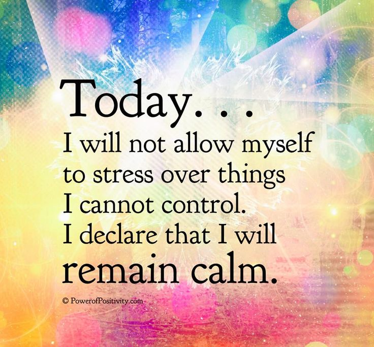 TODAY I WILL NOT ALLOW MYSELF TO STRESS OVER THINGS I CANNOT CONTROL. I DECLARE THAT I WILL REMAIN CALM.