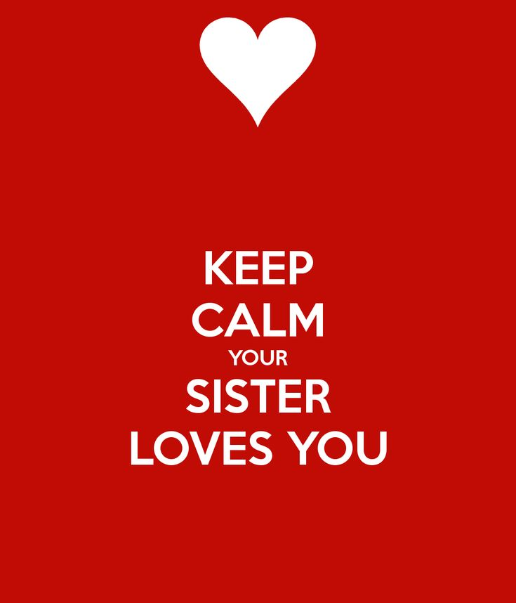 KEEP CALM YOUR SISTER LOVES YOU - KEEP CALM AND CARRY ON Image Generator - brought to you by the Ministry of Information