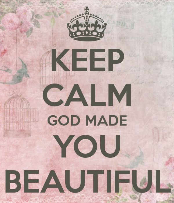 He made you beautiful. Remember that. He makes no mistakes.
