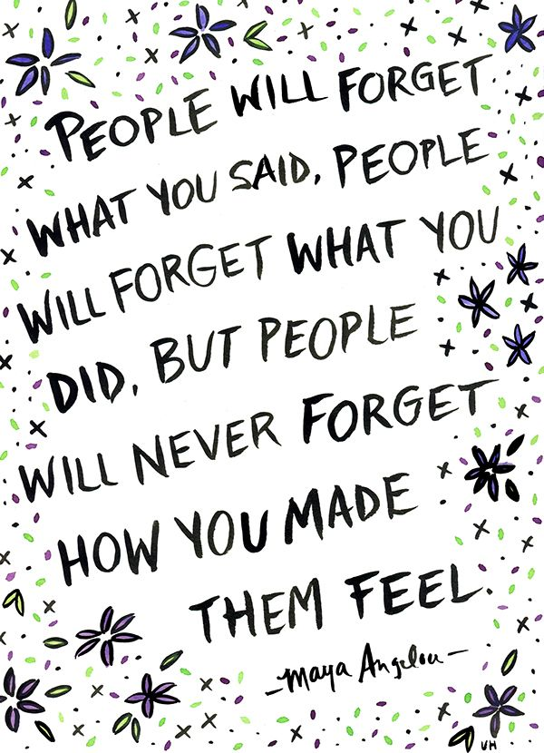 "(Used 2014) Quote Illustrations by Ursula Hockman, via Behance ""People will forget what you said, people will forget what you did, but people will never forget how you made them feel."" - Maya Angelou"