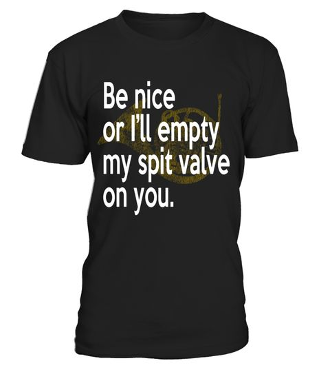 """# Be Nice I'll Empty My Spit Valve On You French Horn T-Shirt .  Special Offer, not available in shops      Comes in a variety of styles and colours      Buy yours now before it is too late!      Secured payment via Visa / Mastercard / Amex / PayPal      How to place an order            Choose the model from the drop-down menu      Click on """"Buy it now""""      Choose the size and the quantity      Add your delivery address and bank details      And that's it!      Tags: Perfect gift for any…"""