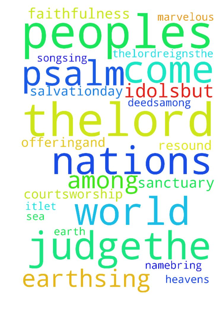 psalm 96 -  Psalm 96 1Sing to theLorda new song;sing to theLord, all the earth.2Sing to theLord, praise his name;proclaim his salvationday after day.3Declare his gloryamong the nations,his marvelous deedsamong all peoples. 4For great is theLordand most worthy of praise;he is to be fearedabove all gods.5For all the gods of the nations are idols,but theLordmade the heavens.6Splendor and majestyare before him;strength and gloryare in his sanctuary. 7Ascribe to theLord,all you families of…