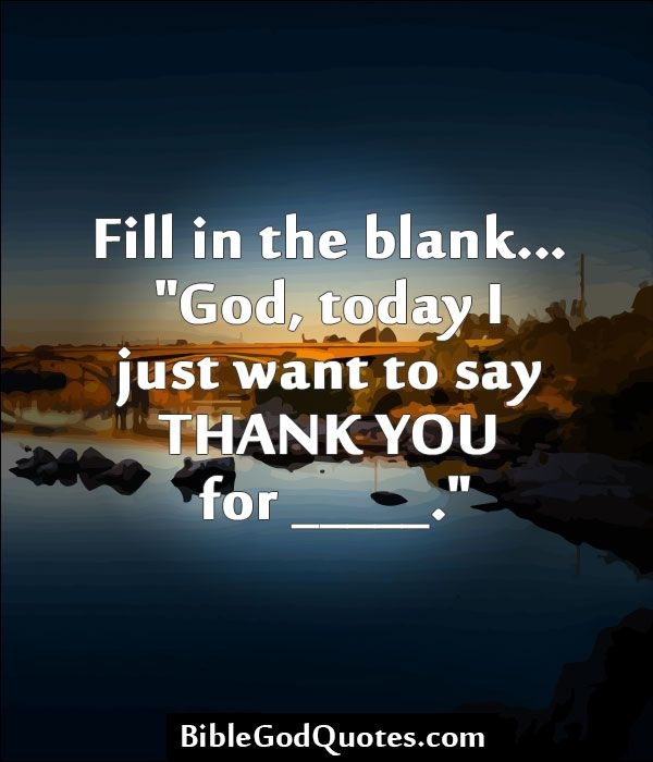 """Thank You For Putting Up With Me Quotes: Fill In The Blank… """"God, Today I Just Want To Say THANK"""