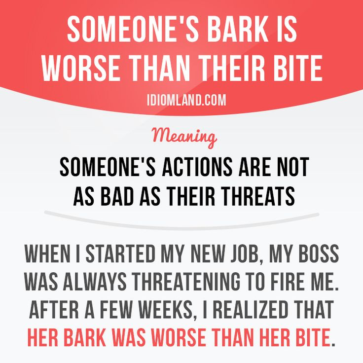"""Idiom: His bark is worse than his bite"""" means """"his actions are not as bad as his threats."""" Example: When I started my new job, my boss was always threatening to fire me. After a few weeks, I realized that her bark was worse than her bite."""