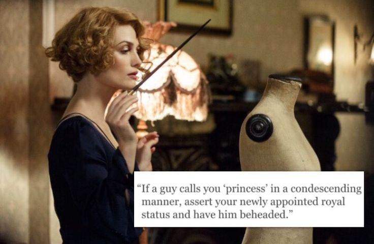"If a guy calls you ""princess"" in a condescending manner, assert your newly appointed title and have him beheaded."