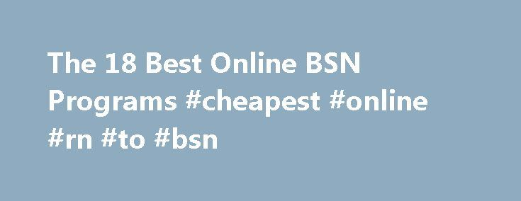 The 18 Best Online BSN Programs #cheapest #online #rn #to #bsn http://virginia-beach.remmont.com/the-18-best-online-bsn-programs-cheapest-online-rn-to-bsn/  # Best Affordable Online BSN Programs Looking for the best online BSN program from an accredited nursing school at an affordable cost? Get Educated® Best Buy rankings reveal the 18 most affordable online bachelor's for nursing students and licensed RNs. The cheapest RN to BSN online (regardless of state residency) is offered by Fort Hays…