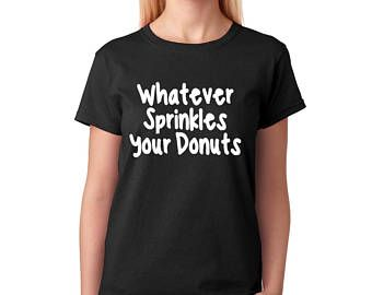 Whatever Sprinkles your donuts Woman shirt