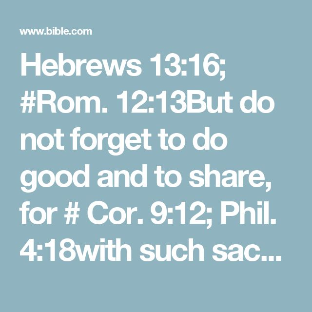 Hebrews 13:16; #Rom. 12:13But do not forget to do good and to share, for # Cor. 9:12; Phil. 4:18with such sacrifices God is well pleased.