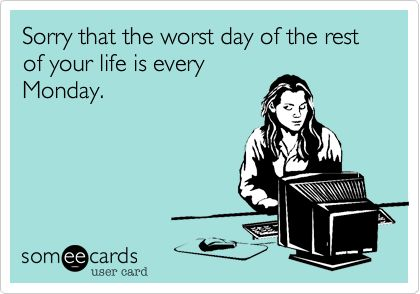 Sorry that the worst day of the rest of your life is every Monday.
