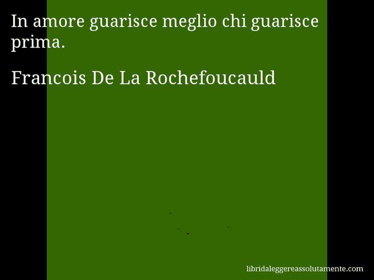 Aforisma di Francois De La Rochefoucauld : In amore guarisce meglio chi guarisce prima.