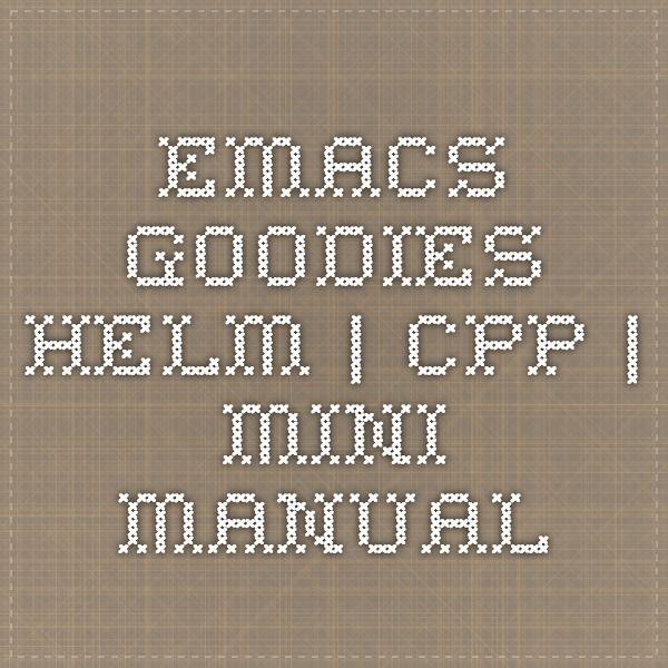 Emacs Goodies  HELM   CPP   Mini Manual