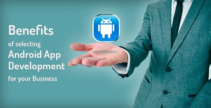 Benefits of selecting Android App Development for your Business