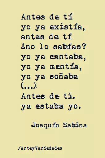 """""""Antes de ti yo ya existia, antes de ti. No lo sabias?  Yo ya cantaba, yo ya sentia, yo ya soñaba (...) Antes de ti, Ya estaba yo.  x.Joaquin Sabina"""