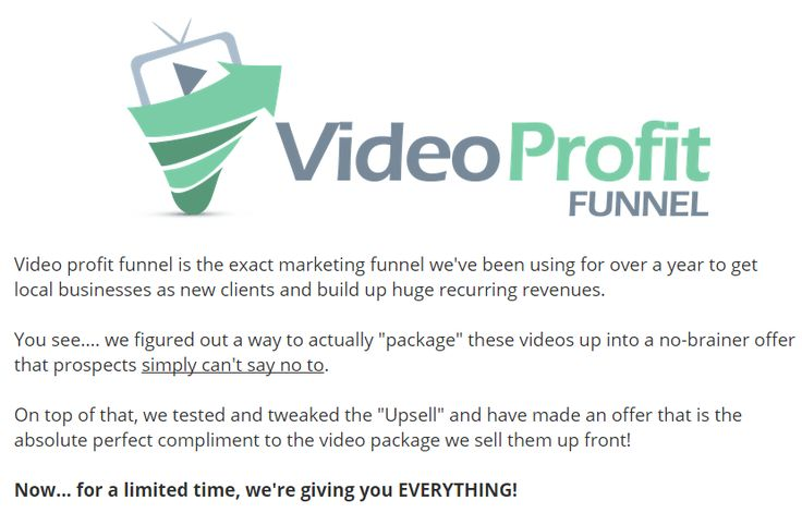 Video Profit Funnel is AMAZING Product created by Chris Beatty. Video Profit Funnel is TOP Local Marketing Sales Funnel to Upsell Your New clients Into a No-brainer Recurring Income Service on Autopilot.