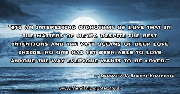 It's an interesting dichotomy of Love that in the matters of heart, despite the best intentions and the vast oceans of deep love inside, no one has yet been able to love anyone the way everyone wants to be loved.. Image from www.friendship-quotes.co.uk