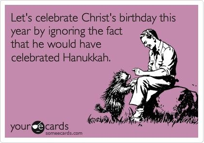 Let's celebrate Christ's birthday by ignoring the fact that he would have celebrated Hanukkah.