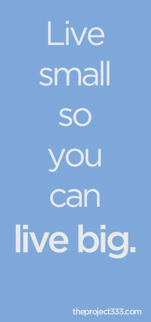 Live small so you can live big.